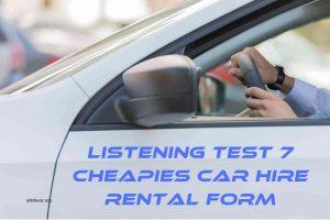 Listening Test 7 CHEAPIES CAR HIRE RENTAL FORM
