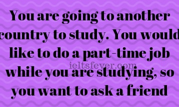 You are going to another country to study. You would like to do a part-time job while you are studying, so you want to ask a friend
