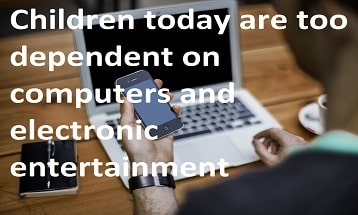 Children today are too dependent on computers and electronic entertainment