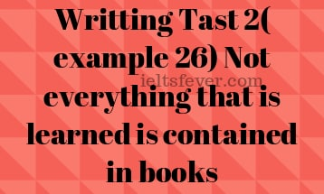 Writting Tast 2( example 26) Not everything that is learned is contained in books