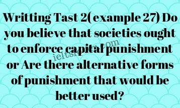 Writting Tast 2( example 27) Do you believe that societies ought to enforce capital punishment or Are there alternative forms of punishment that would be better used?