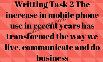 Writting Task 2 The increase in mobile phone use in recent years has transformed the way we live, communicate and do business