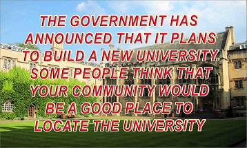 The government has announced that it plans to build a new university. Some people think that your community would be a good place to  locate the university. Compare the advantages and disadvantages of establishing a new university in your community. Use specific  details in your discussion.