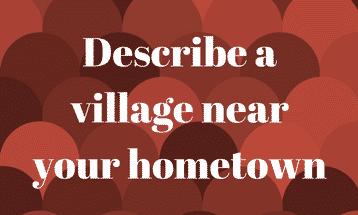 Describe a village near your hometown IELTS EXAM