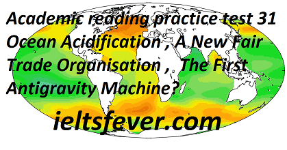 Academic reading practice test 31 Ocean Acidification , A New Fair Trade Organisation ,  The First Antigravity Machine?