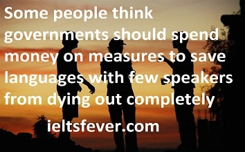 Some people think governments should spend money on measures to save languages with  few speakers from dying out completely. Others think this is a waste of financial  resources. Discuss both views and give your opinion.