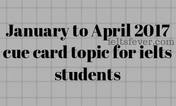 January to April 2017 cue card topic for ielts students