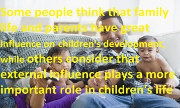 Some people think that family life and parents have great influence on children's  development, while others consider that external influence plays a more important role in  children's life, discuss both views and give your own opinion.