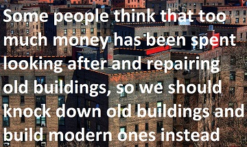 Some people think that too much money has been spent looking after and repairing old  buildings, so we should knock down old buildings and build modern ones instead. To what  extent do you agree or disagree?