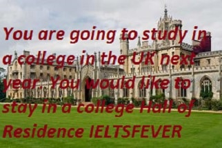 You are going to study in a college in the UK next year. You would like to stay in a college Hall of Residence IELTS EXAM
