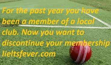 For the past year you have been a member of a local club. Now you want to discontinue your membership IELTS EXAM