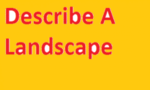 Describe A Landscape ielts speaking part 2 cue card with answer