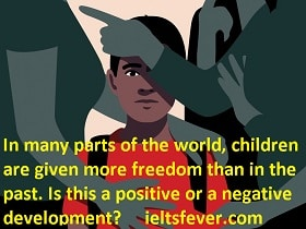 In many parts of the world, children are given more freedom than in the past. Is this a positive or a negative development? IELTS EXAM