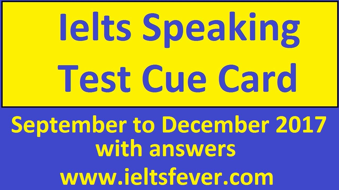 September 2017 to December 2017 Cue cards with answers updated ielts exam