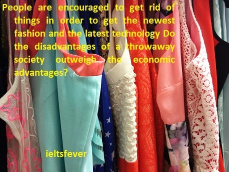People are encouraged to get rid of things in order to get the newest fashion and the latest technology . Do the disadvantages of a throwaway society outweigh the economic advantages? ielts exam