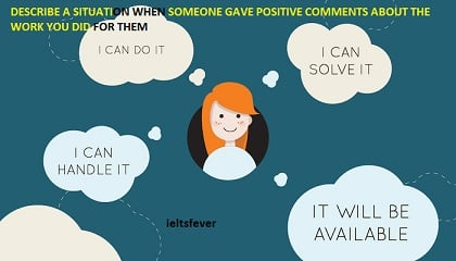 DESCRIBE A SITUATION WHEN SOMEONE GAVE POSITIVE COMMENTS ABOUT THE WORK YOU DID FOR THEM IELTS EXAM