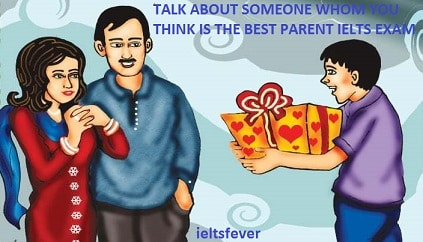 TALK ABOUT SOMEONE WHOM YOU THINK IS THE BEST PARENT IELTS EXAM