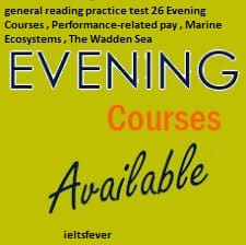 general reading practice test 26 Evening Courses , Performance-related pay , Marine Ecosystems , The Wadden Sea, Benefits for staff of Hamberton Hospital ielts exam