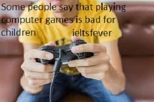 Some people say that playing computer games is bad for children , whereas others Some people say that playing computer games is bad for children, whereas others say that it has positive effects on the way children develop. Discuss both sides and give your opinion.