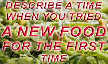 Describe a time when you tried a new food for the first time ielts exam