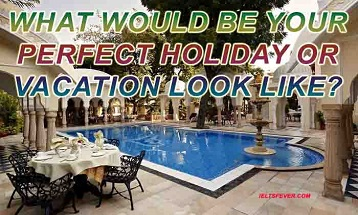 What would be your perfect holiday or vacation look like?