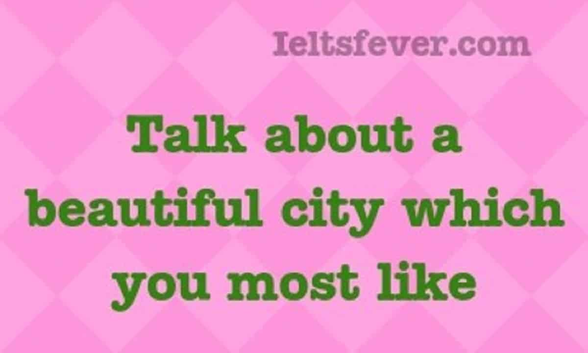 Talk about a beautiful city which you most like - IELTS Fever