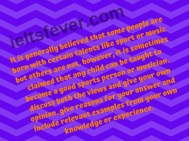 It is generally believed that some people are born with certain talents like sport or music but others are not. however, it is sometimes claimed that any child can be taught to become a good sports person or musician. discuss both the views and give your own opinion. give reasons for your answer and include relevant examples from your own knowledge or experience.