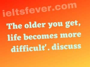 'The older you get, life becomes more difficult'. discuss.