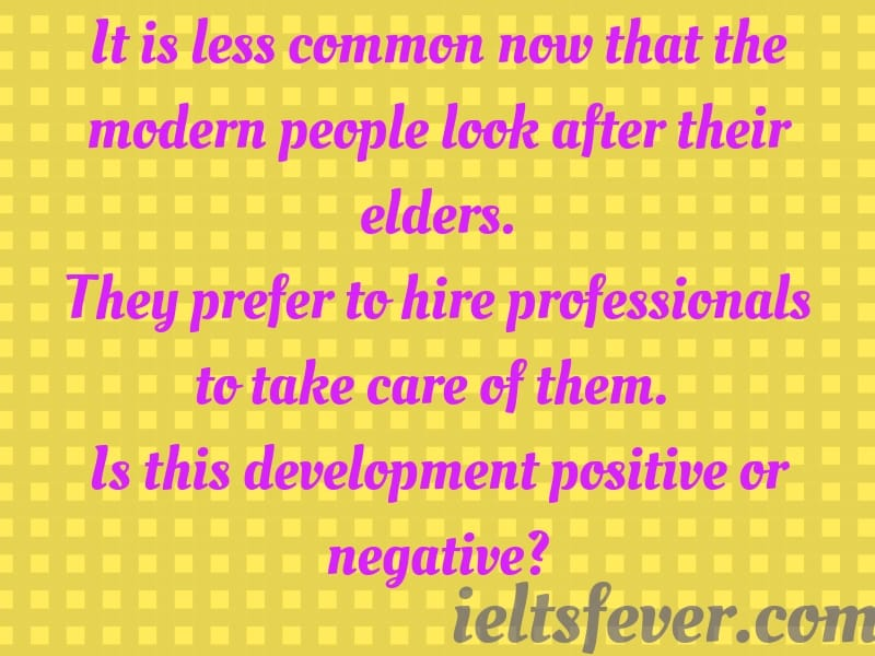 It is less common now that the modern people look after their elders. they prefer to hire professionals to take care of them. is this development positive or negative?