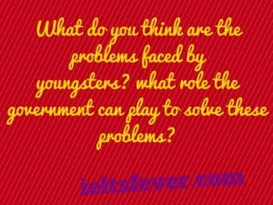 What do you think are the problems faced by youngsters?