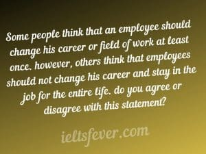Some people think that an employee should change his career or field