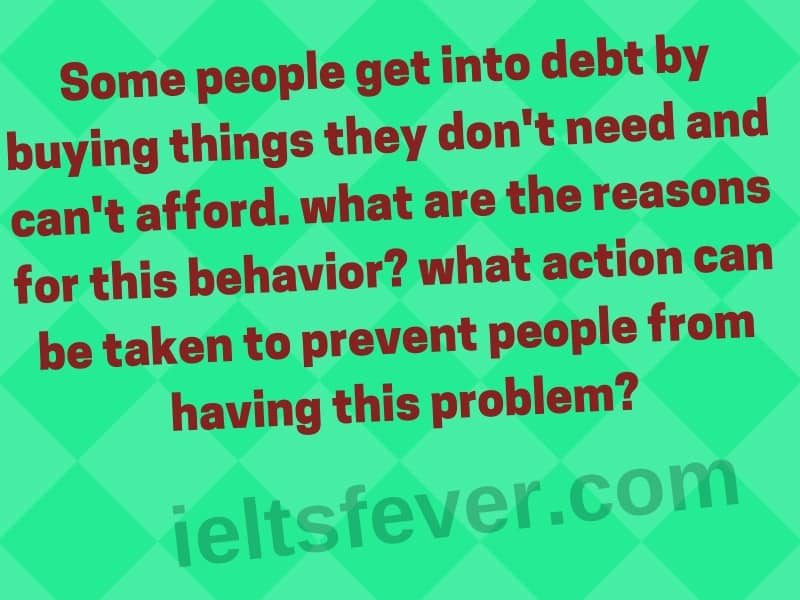 Some people get into debt by buying things they don't need and can't afford. what are the reasons for this behavior? what action can be taken to prevent people from having this problem?