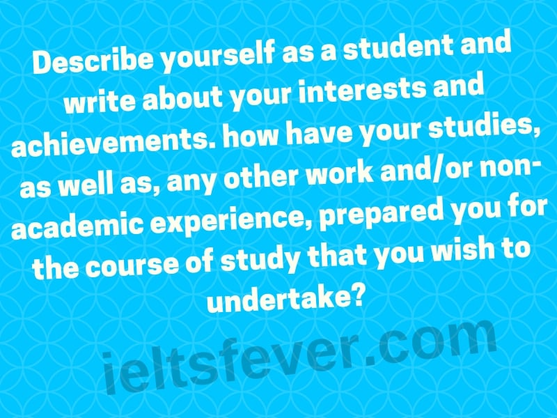 Describe yourself as a student and write about your interests and achievements. how haveyour studies, as well as, any other work and/or non-academic experience, prepared you for the course of study that you wish to undertake?