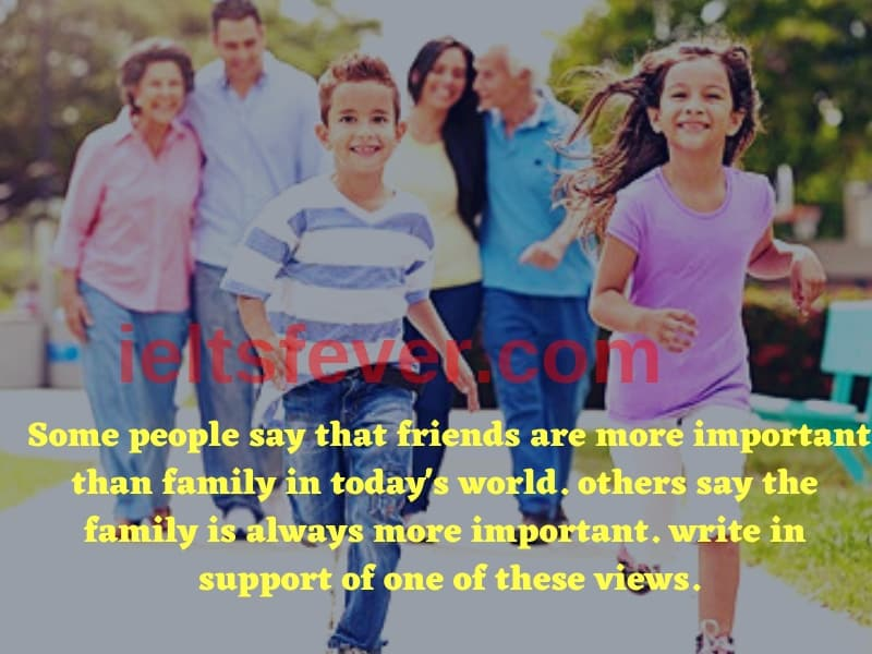 Some people say that friends are more important than family in today's world. others say family is always more important. write in support of one of these views.