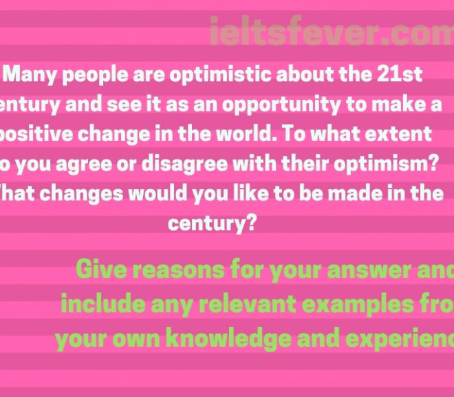 Many people are optimistic about the 21st century and see it as an opportunity to make a positive change in the world. To what extent do you agree or disagree with their optimism? What changes would you like to be made in the century?