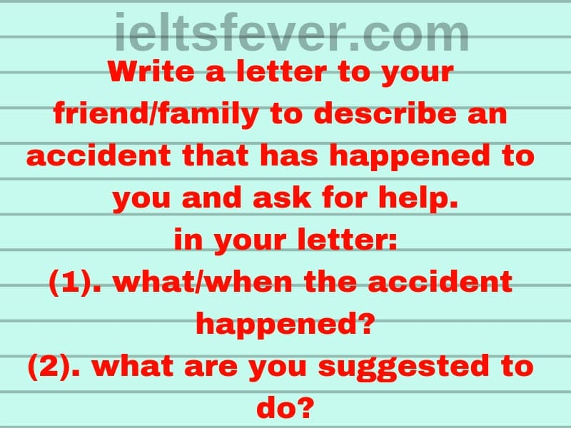 Write a letter to your friend/family to describe an accident that has happened to you and ask for help. in your letter: (1). what/when the accident happened? (2). what are you suggested to do?
