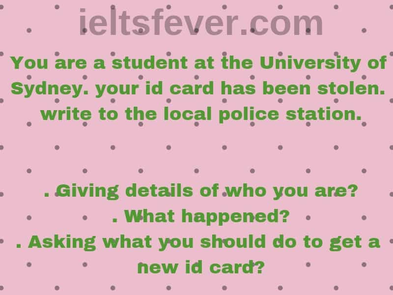 You are a student at university of Sydney. your id card has been stolen. write to the local police station. (1). giving details of who you are? (2). what happened? (3). asking what you should do to get a new id card?