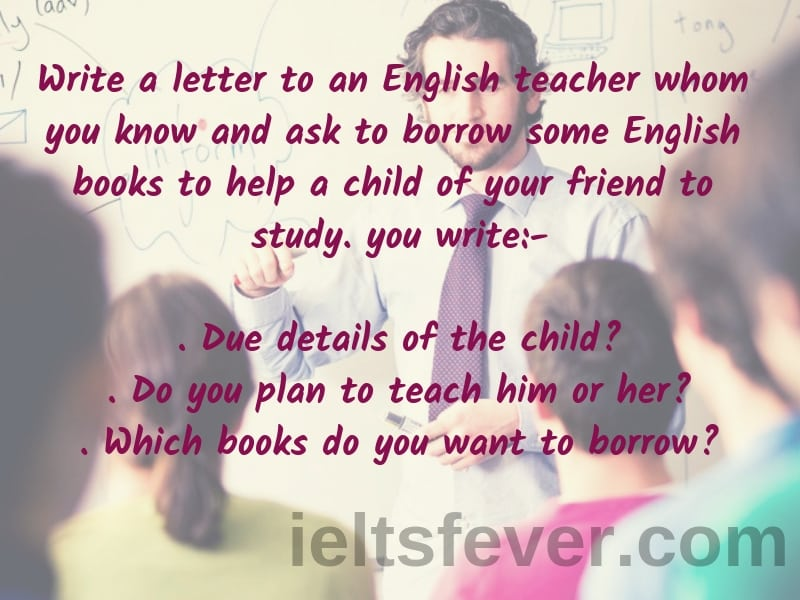 Write a letter to an English teacher whom you know and ask to borrow some English books to help a child of your friend to study. (1) due details of child. (2) do you plan to teach him or her.(3). which books do you want to borrow.