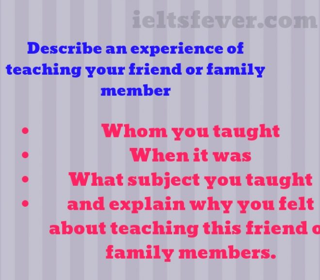 Describe an experience  of teaching your friend or family member