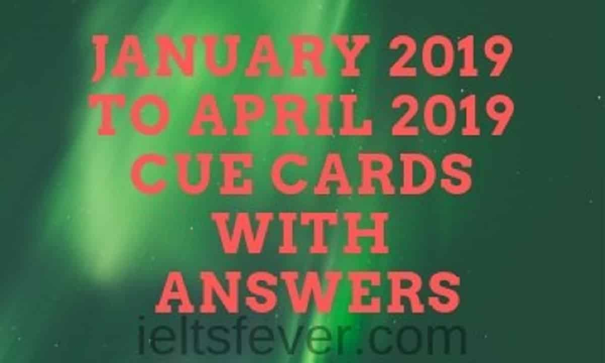 January 2019 to April 2019 Cue cards with answers updated - IELTS FEVER
