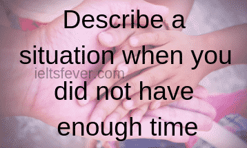 Describe a situation when you did not have enough time