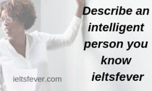 Describe an intelligent person you know ieltsfever