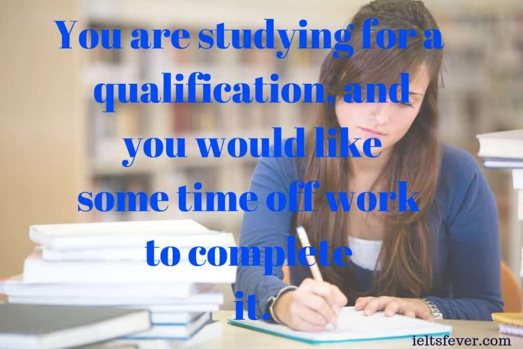 You are studying for a qualification, and you would like some time off work to complete it.