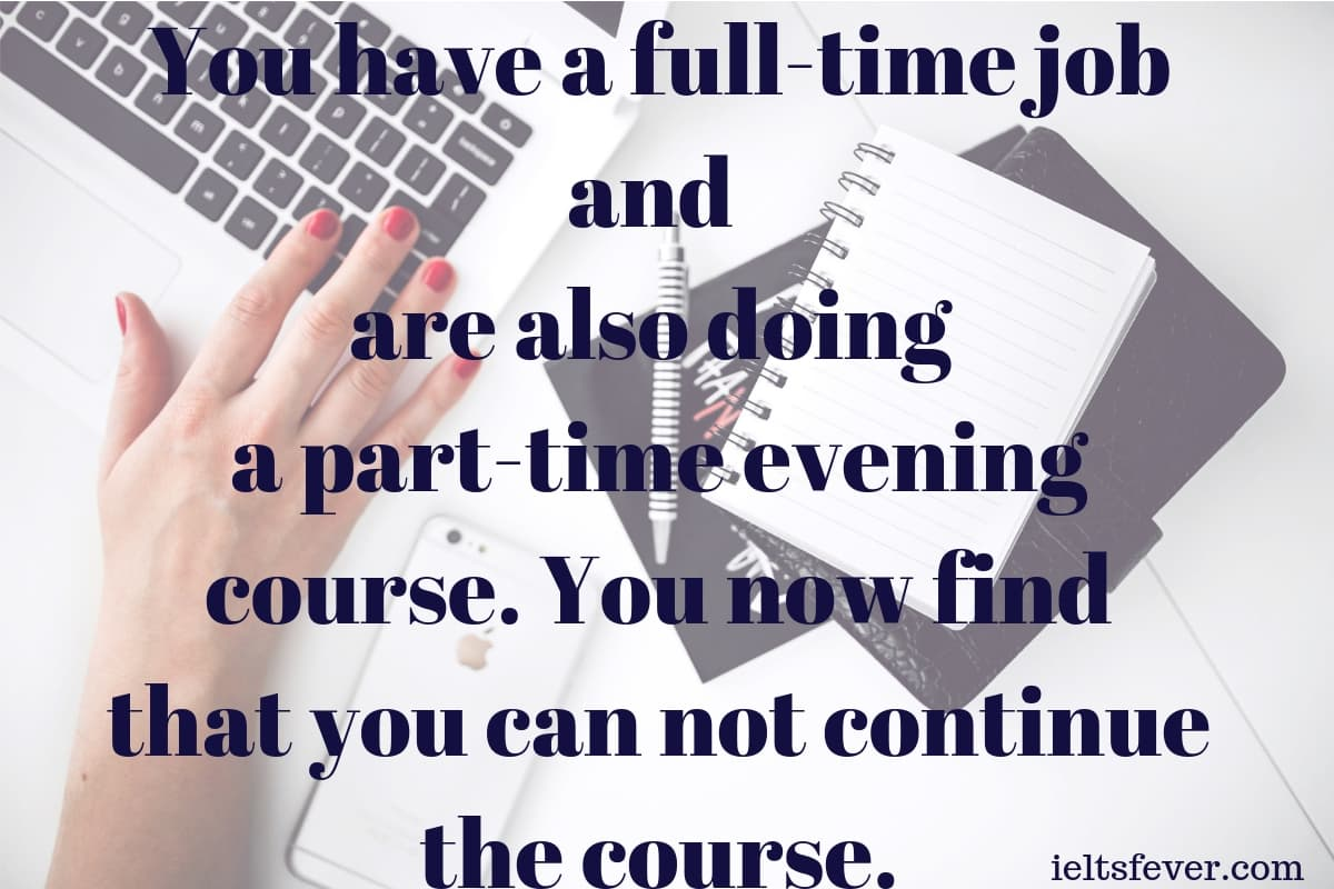You have a full-time job and are also doing a part-time evening course. You now find that you can not continue the course.