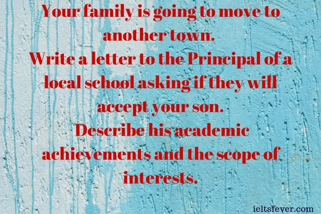Your family is going to move to another town Write a letter to the Principal of a local school asking if they will accept your son Describe his academic