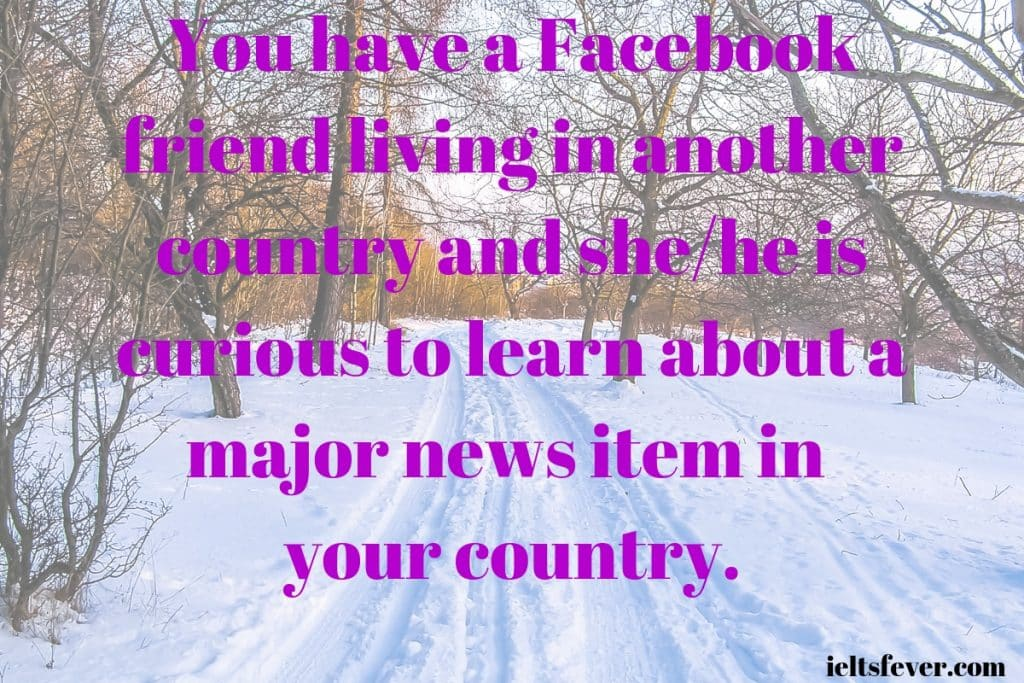You have a Facebook friend living in another country and she/he is curious to learn about a major news item in your country