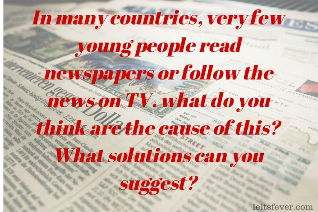 very few young people read newspapers or follow the news on TV what do you think are the cause of this? What do your solutions can you suggest? reasons newspaper