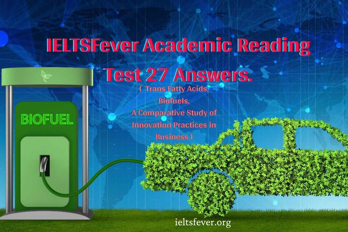IELTSFever Academic Reading Test 27 Answers. ( Passage 1 Trans Fatty Acids, Passage 2 Biofuels, Passage 3 A Comparative Study of Innovation Practices in Business )