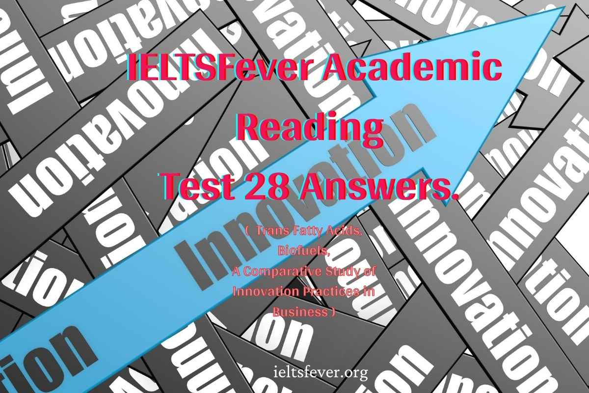 IELTSFever Academic Reading Test 28 Answers. ( Passage 1 Trans Fatty Acids, Passage 2 Biofuels, Passage 3 A Comparative Study of Innovation Practices in Business )