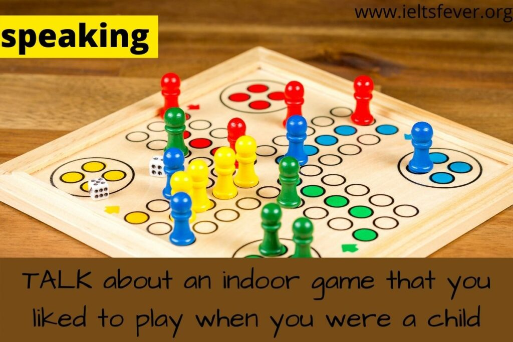 TALK about an indoor game that you liked to play when you were a child